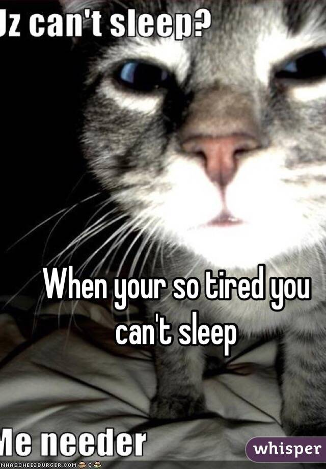 When your so tired you can't sleep