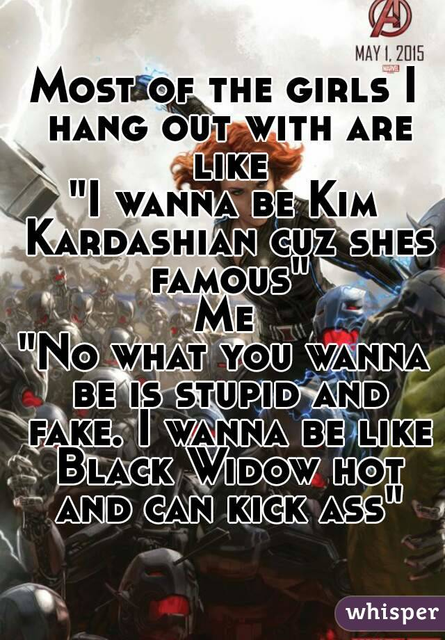 """Most of the girls I hang out with are like """"I wanna be Kim Kardashian cuz shes famous"""" Me """"No what you wanna be is stupid and fake. I wanna be like Black Widow hot and can kick ass"""""""