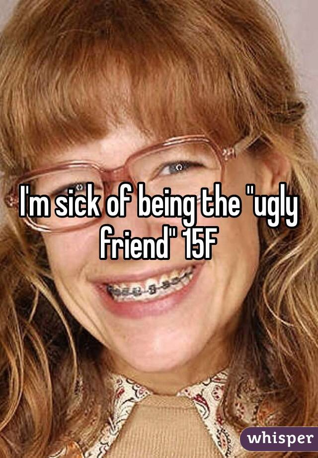 """I'm sick of being the """"ugly friend"""" 15F"""
