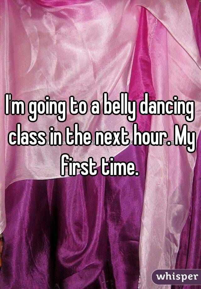 I'm going to a belly dancing class in the next hour. My first time.