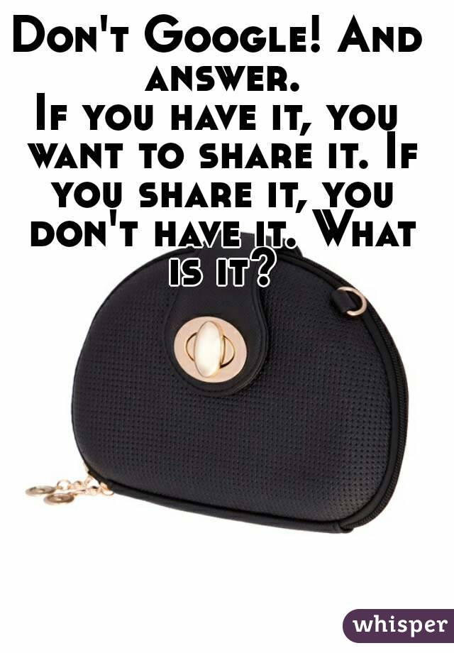 Don't Google! And answer. If you have it, you want to share it. If you share it, you don't have it. What is it?
