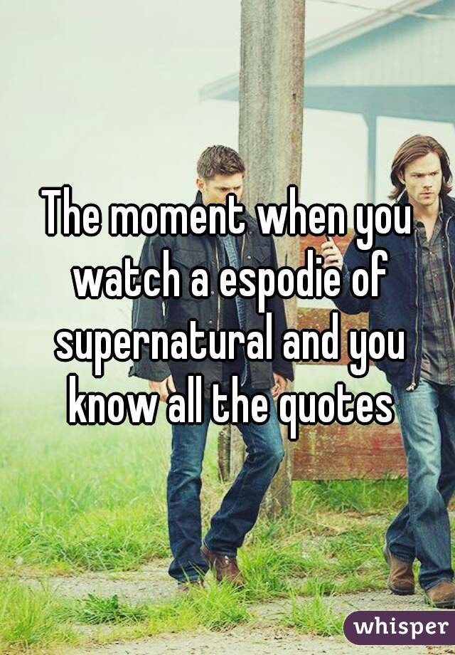 The moment when you watch a espodie of supernatural and you know all the quotes