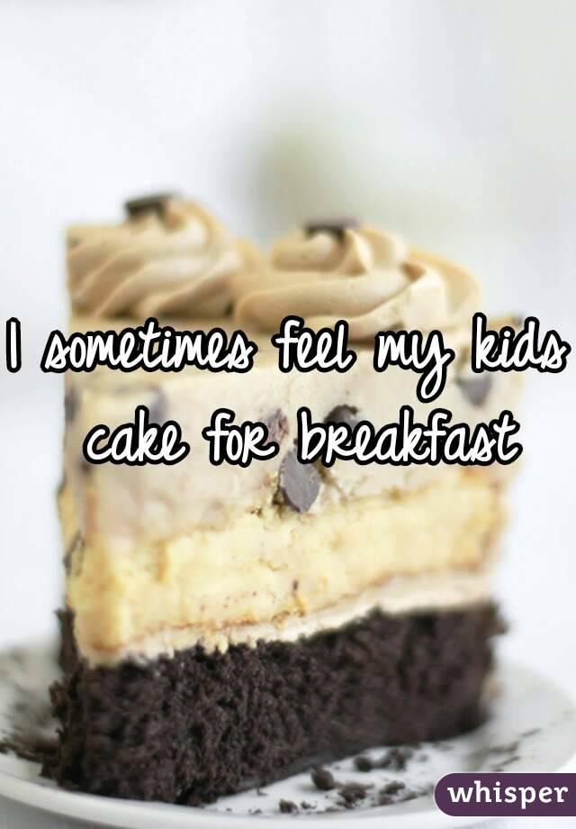 I sometimes feel my kids cake for breakfast