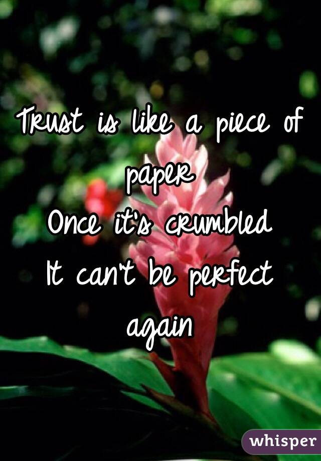 Trust is like a piece of paper  Once it's crumbled  It can't be perfect again