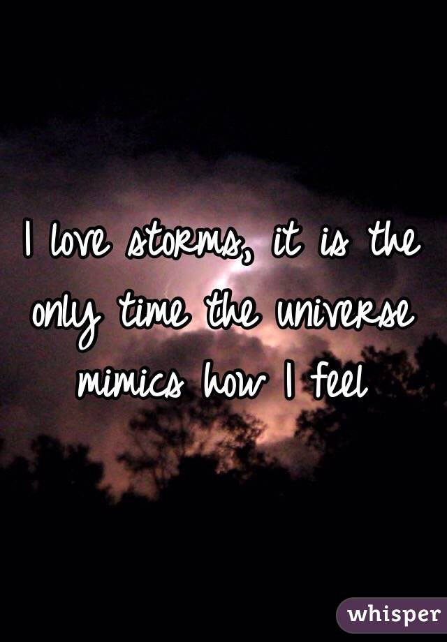 I love storms, it is the only time the universe mimics how I feel