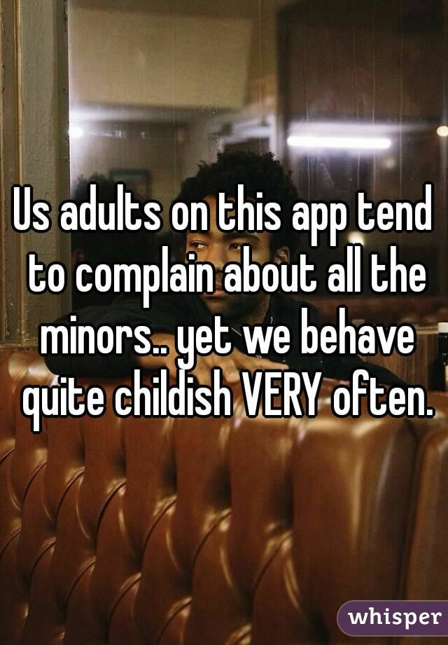 Us adults on this app tend to complain about all the minors.. yet we behave quite childish VERY often.