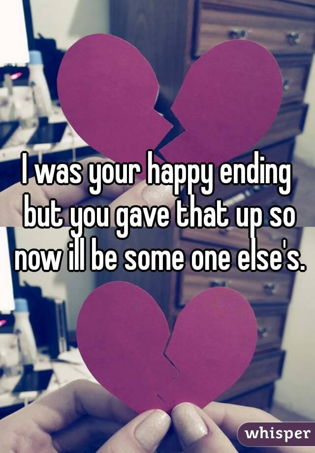 I was your happy ending but you gave that up so now ill be some one else's.