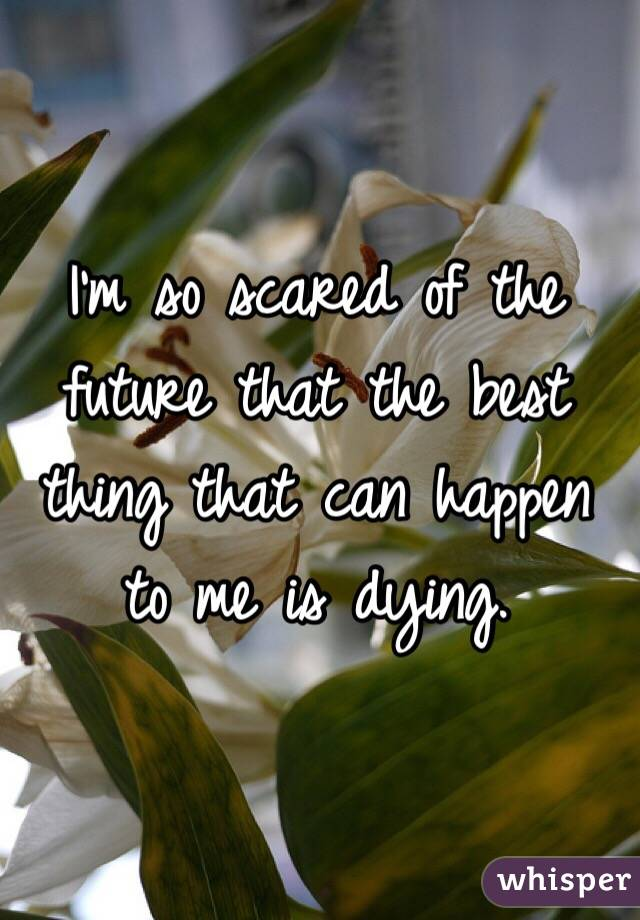 I'm so scared of the future that the best thing that can happen to me is dying.