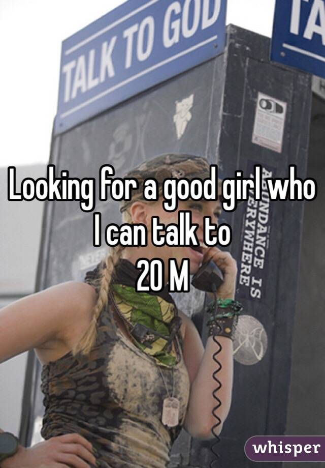 Looking for a good girl who I can talk to 20 M