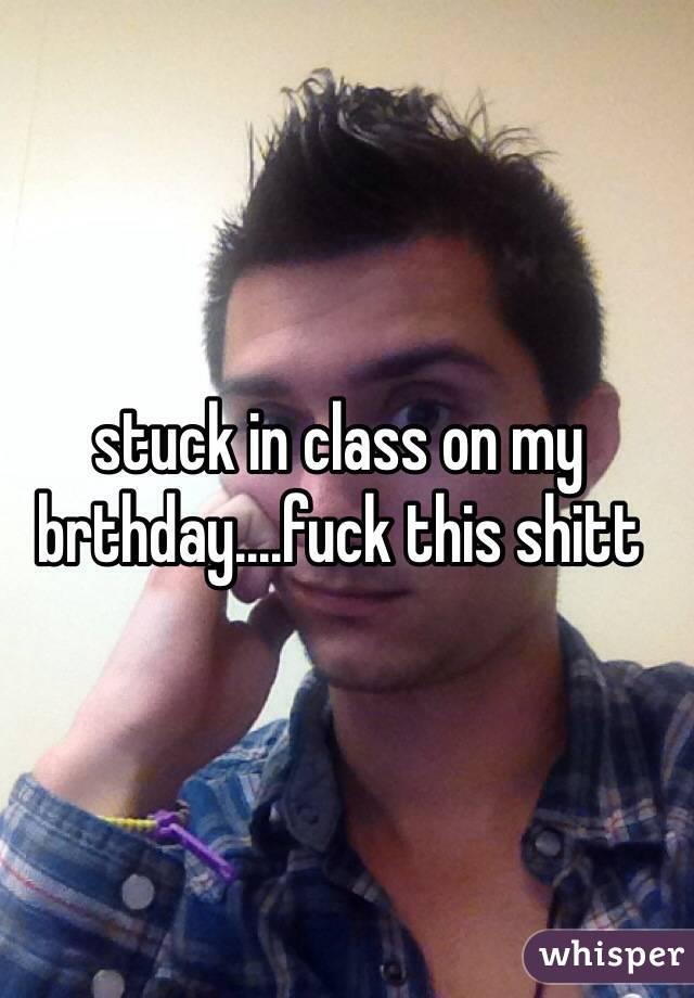 stuck in class on my brthday....fuck this shitt