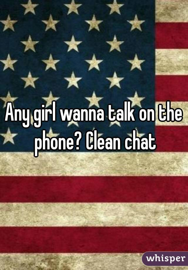 Any girl wanna talk on the phone? Clean chat