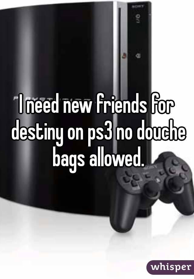 I need new friends for destiny on ps3 no douche bags allowed.