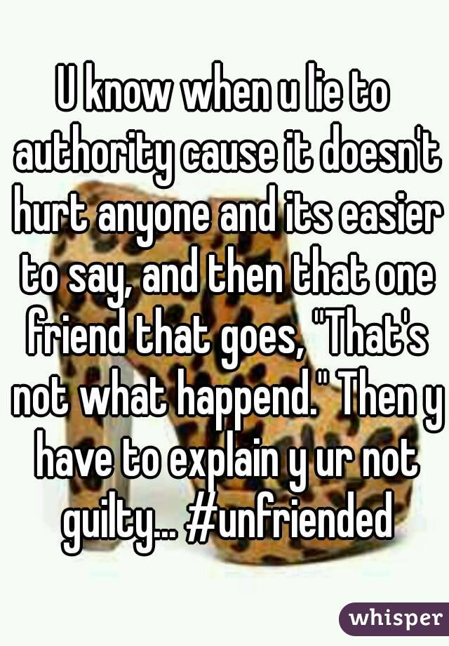 "U know when u lie to authority cause it doesn't hurt anyone and its easier to say, and then that one friend that goes, ""That's not what happend."" Then y have to explain y ur not guilty... #unfriended"