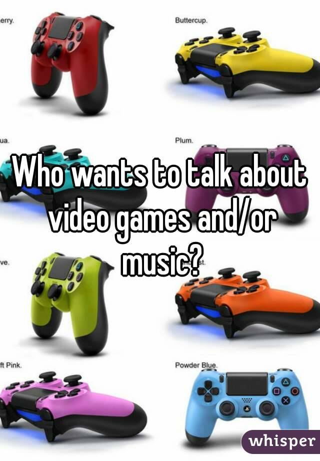 Who wants to talk about video games and/or music?
