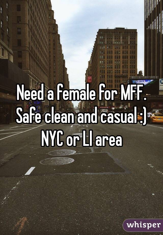 Need a female for MFF. Safe clean and casual :) NYC or LI area