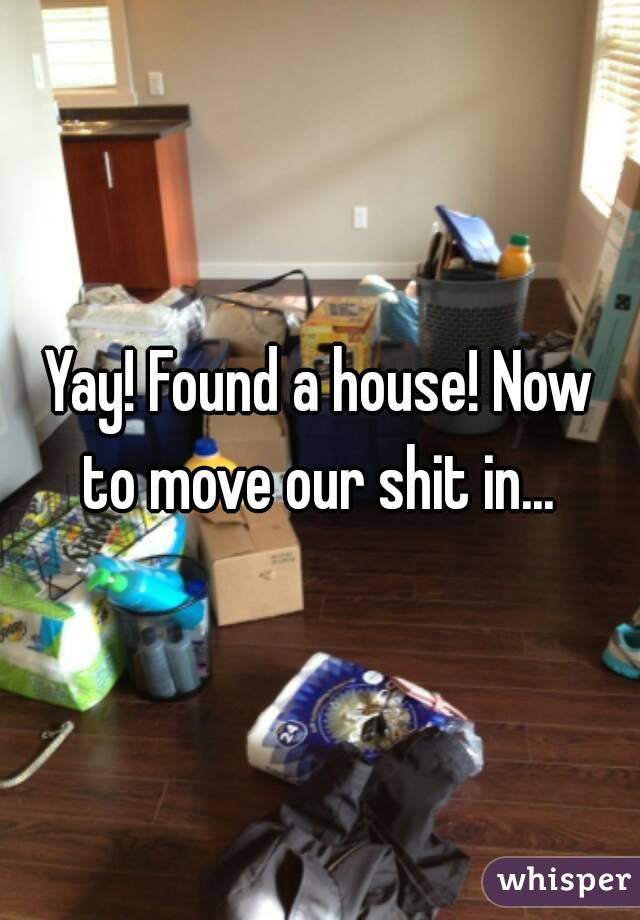 Yay! Found a house! Now to move our shit in...