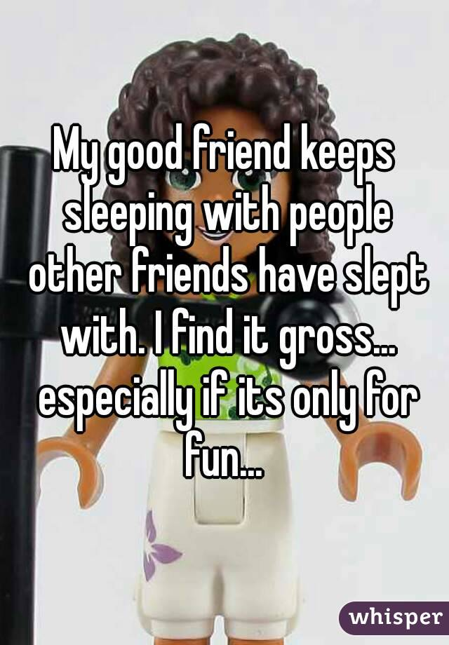 My good friend keeps sleeping with people other friends have slept with. I find it gross... especially if its only for fun...