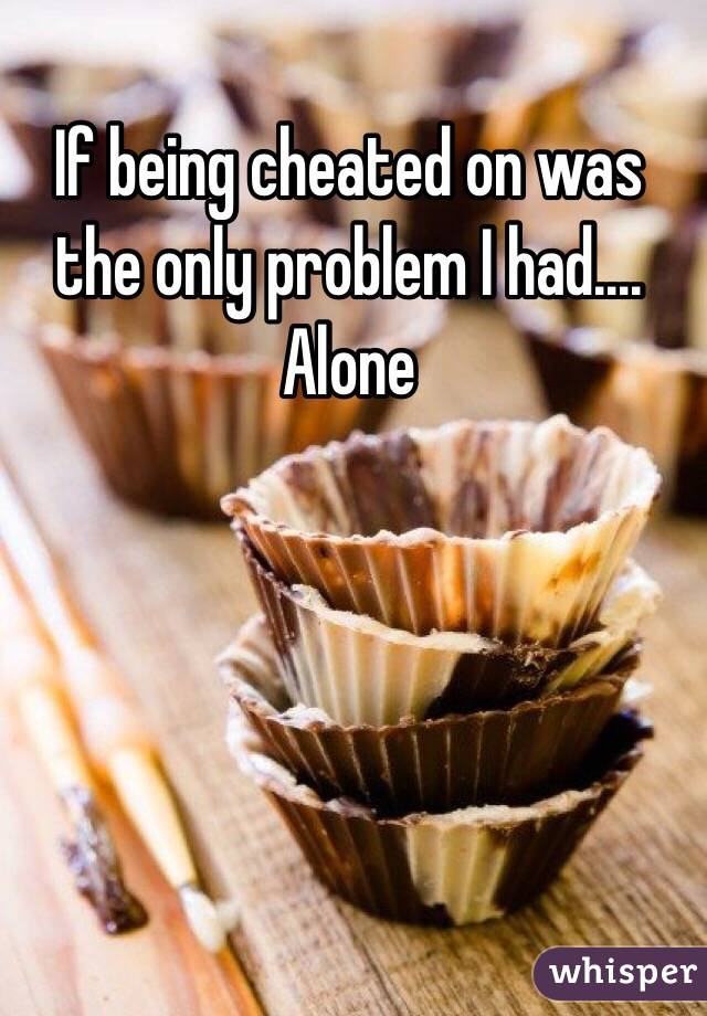 If being cheated on was the only problem I had.... Alone