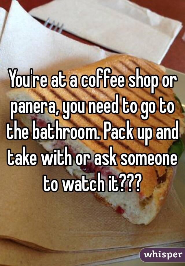 You're at a coffee shop or panera, you need to go to the bathroom. Pack up and take with or ask someone to watch it???