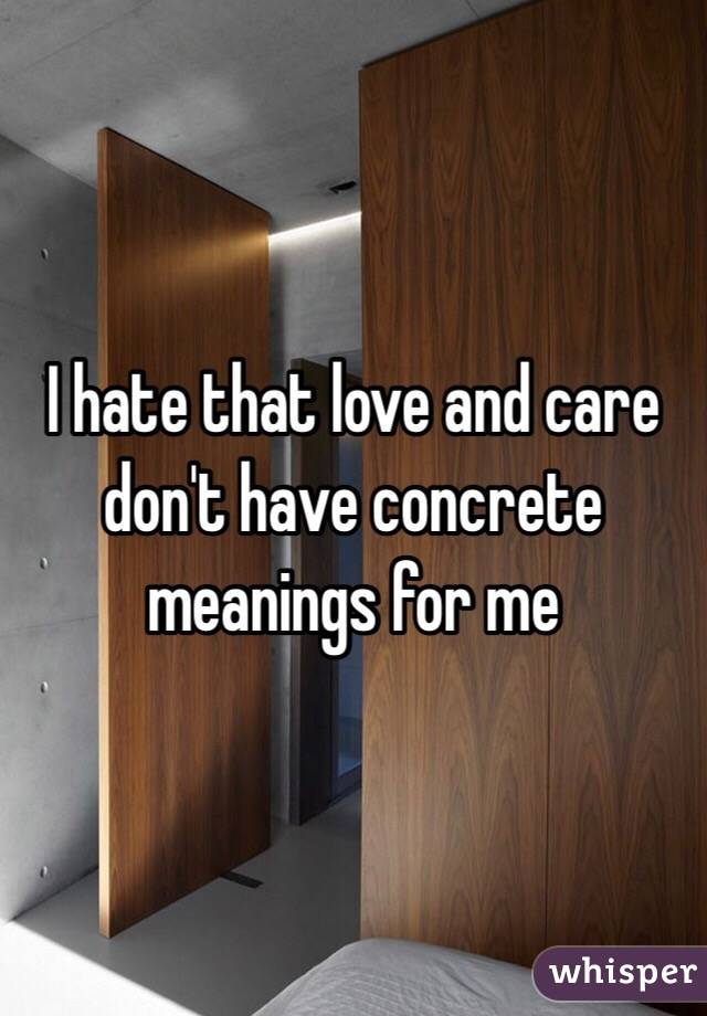 I hate that love and care don't have concrete meanings for me