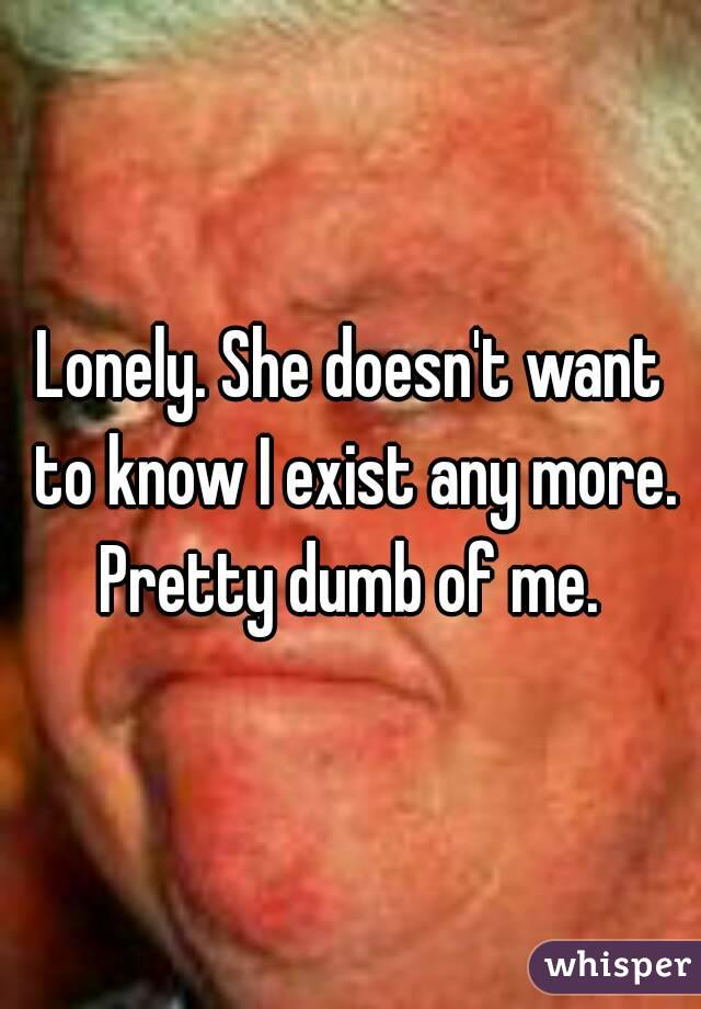 Lonely. She doesn't want to know I exist any more. Pretty dumb of me.