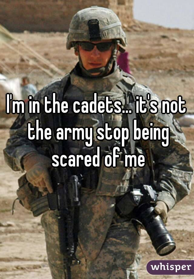 I'm in the cadets... it's not the army stop being scared of me