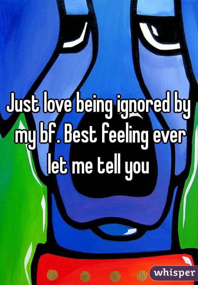 Just love being ignored by my bf. Best feeling ever let me tell you