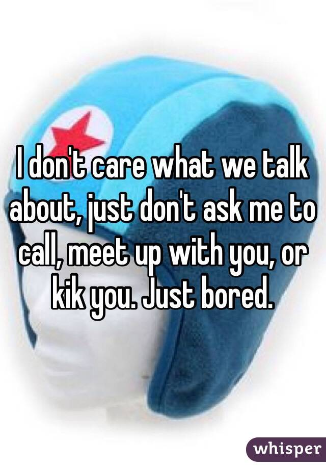 I don't care what we talk about, just don't ask me to call, meet up with you, or kik you. Just bored.