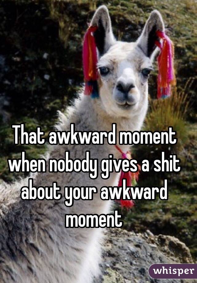 That awkward moment when nobody gives a shit about your awkward moment