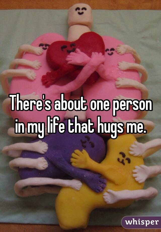 There's about one person in my life that hugs me.