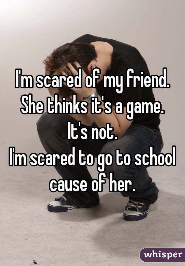 I'm scared of my friend. She thinks it's a game. It's not. I'm scared to go to school cause of her.
