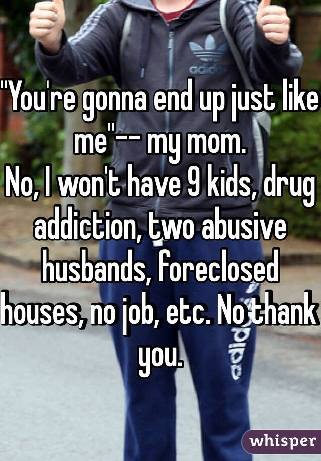"""You're gonna end up just like me""-- my mom. No, I won't have 9 kids, drug addiction, two abusive husbands, foreclosed houses, no job, etc. No thank you."