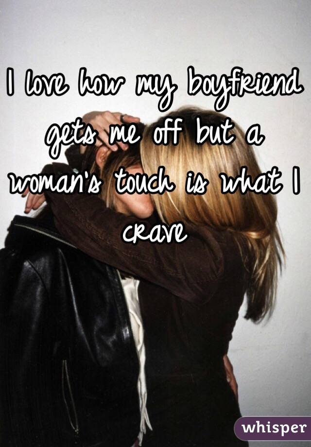 I love how my boyfriend gets me off but a woman's touch is what I crave