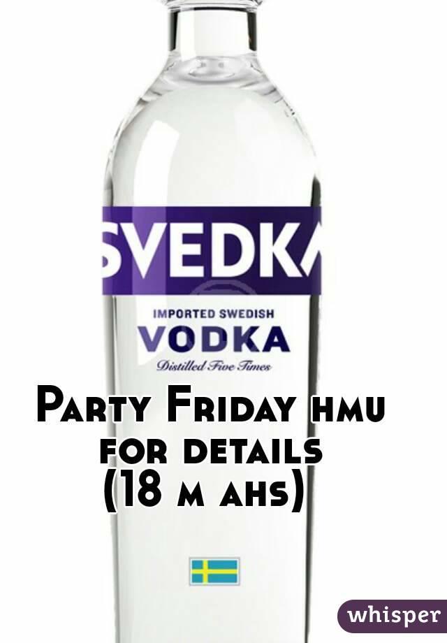 Party Friday hmu for details  (18 m ahs)
