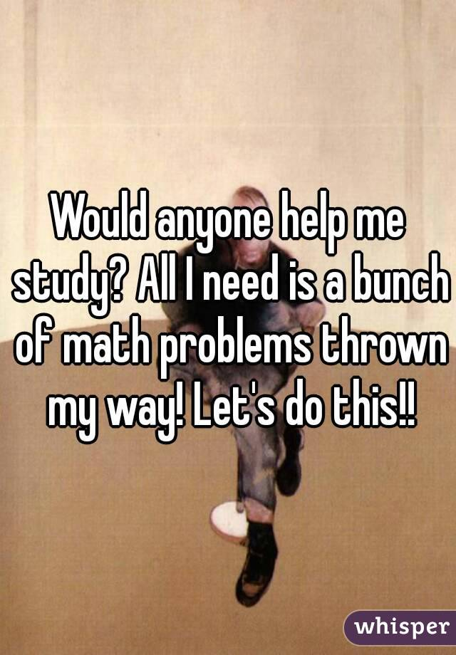 Would anyone help me study? All I need is a bunch of math problems thrown my way! Let's do this!!