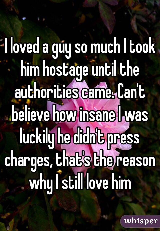 I loved a guy so much I took him hostage until the authorities came. Can't believe how insane I was luckily he didn't press charges, that's the reason why I still love him