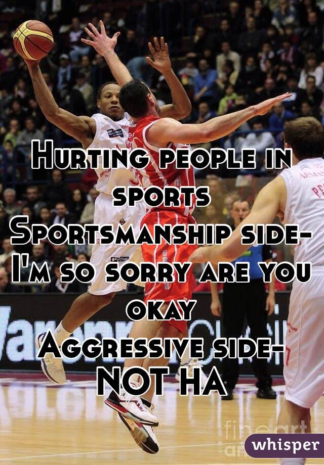 Hurting people in sports Sportsmanship side- I'm so sorry are you okay Aggressive side- NOT HA
