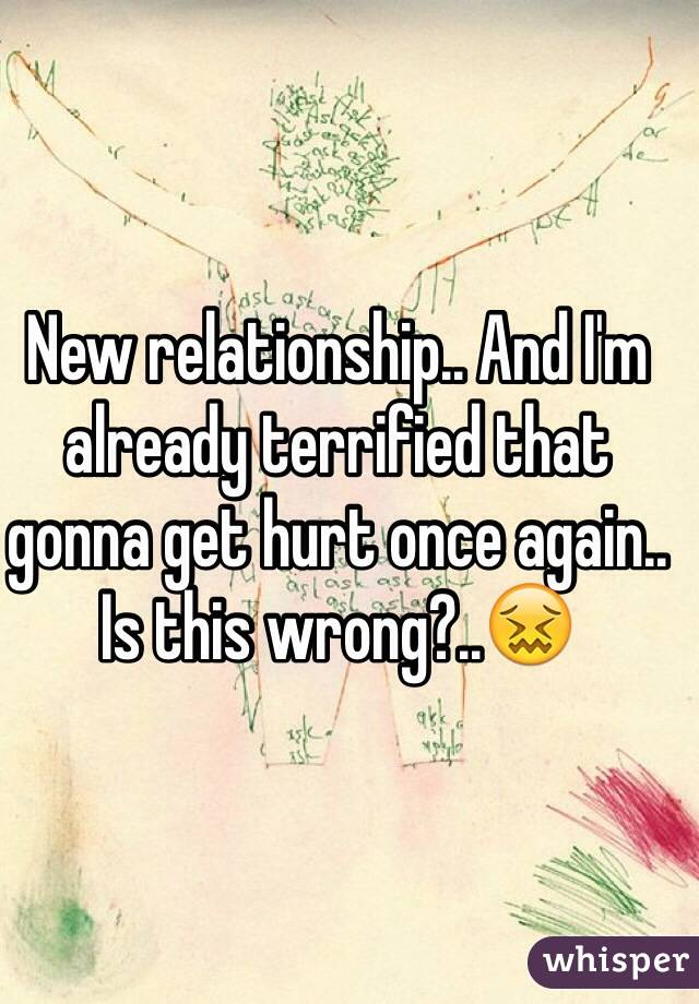 New relationship.. And I'm already terrified that gonna get hurt once again.. Is this wrong?..😖