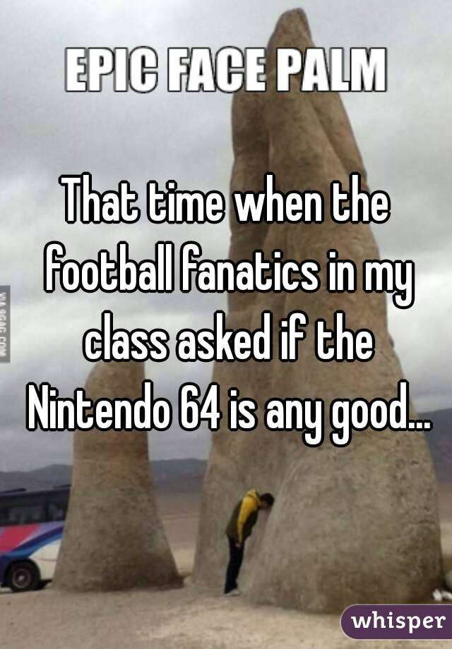 That time when the football fanatics in my class asked if the Nintendo 64 is any good...