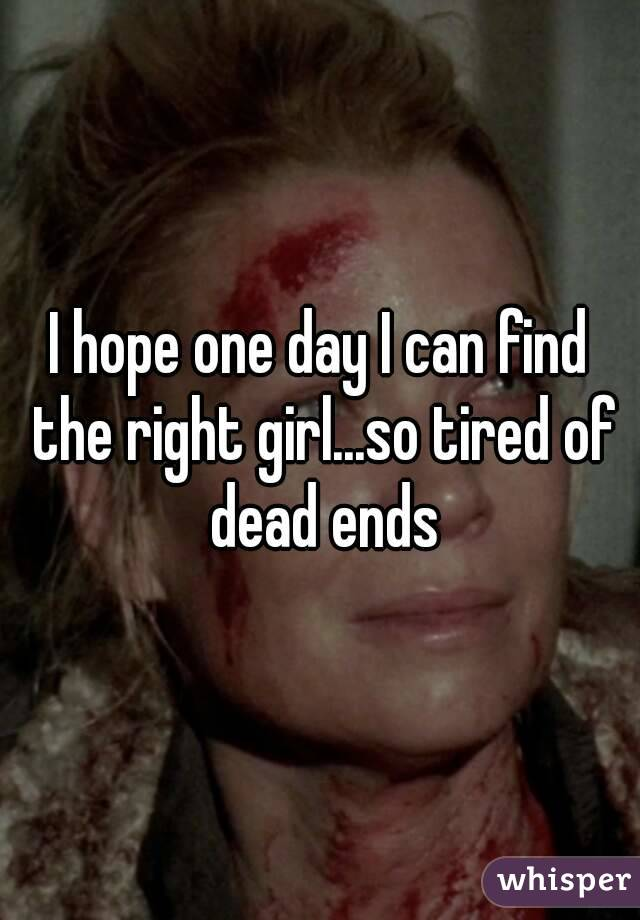 I hope one day I can find the right girl...so tired of dead ends