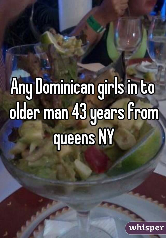 Any Dominican girls in to older man 43 years from queens NY