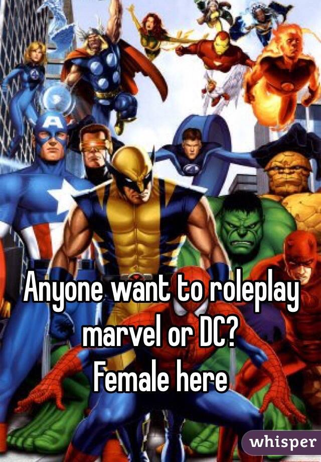 Anyone want to roleplay marvel or DC? Female here