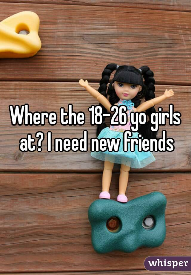 Where the 18-26 yo girls at? I need new friends