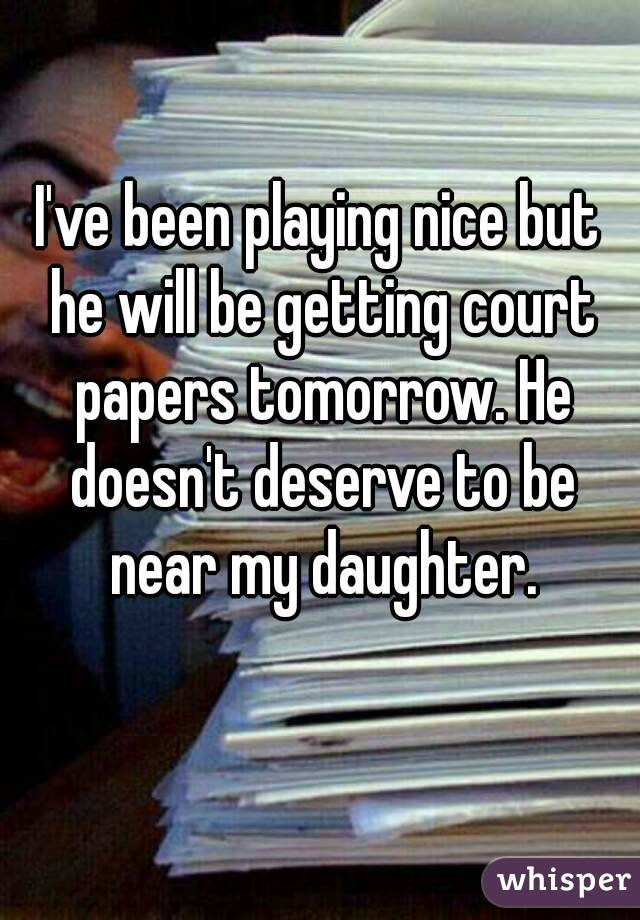 I've been playing nice but he will be getting court papers tomorrow. He doesn't deserve to be near my daughter.