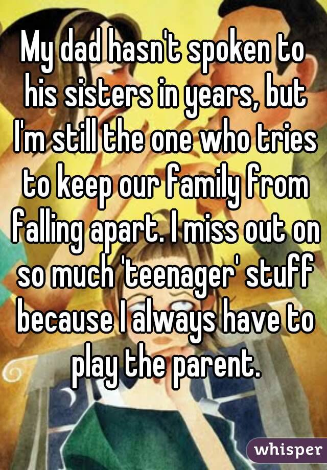 My dad hasn't spoken to his sisters in years, but I'm still the one who tries to keep our family from falling apart. I miss out on so much 'teenager' stuff because I always have to play the parent.
