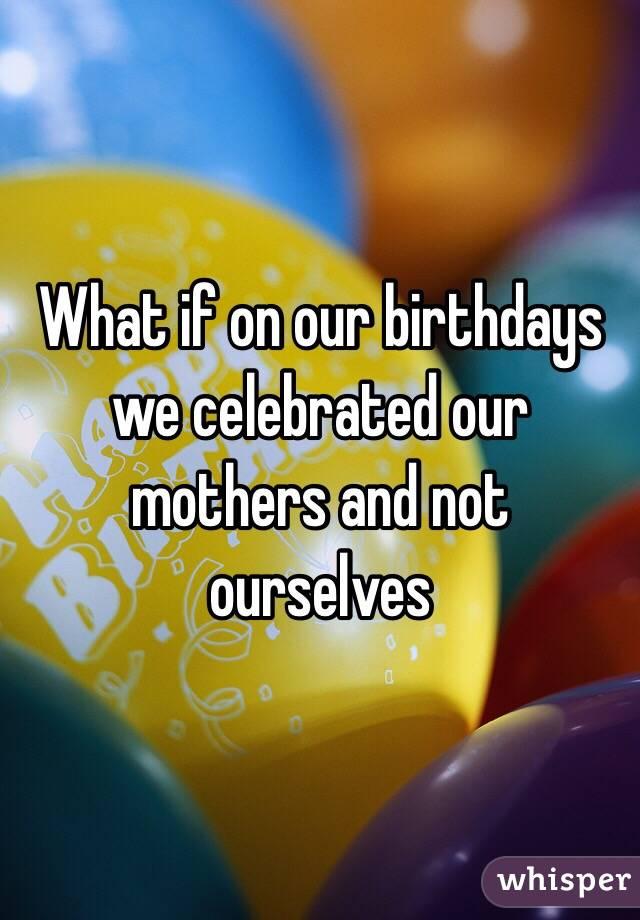 What if on our birthdays we celebrated our mothers and not ourselves