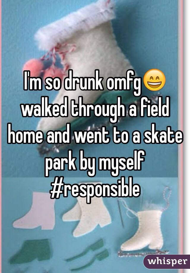 I'm so drunk omfg😄 walked through a field home and went to a skate park by myself #responsible
