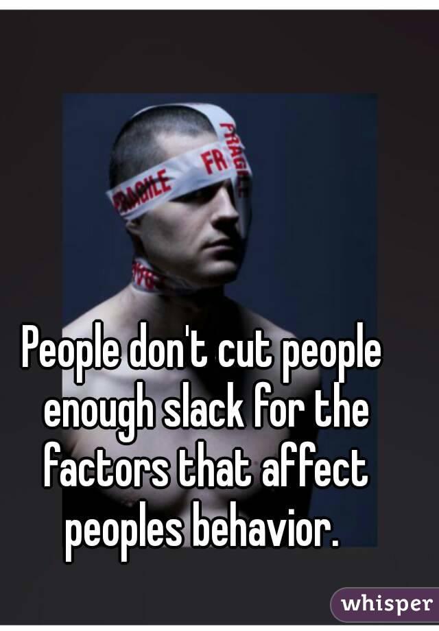 People don't cut people enough slack for the factors that affect peoples behavior.