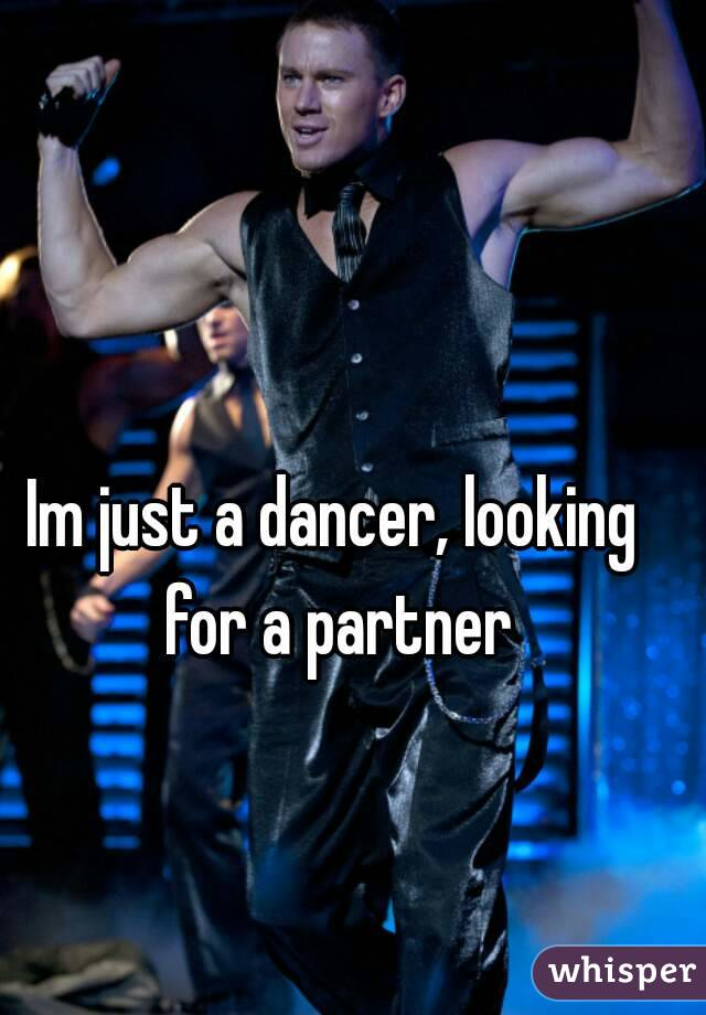Im just a dancer, looking for a partner