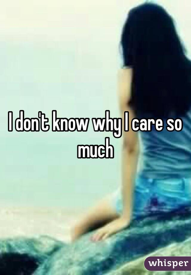 I don't know why I care so much